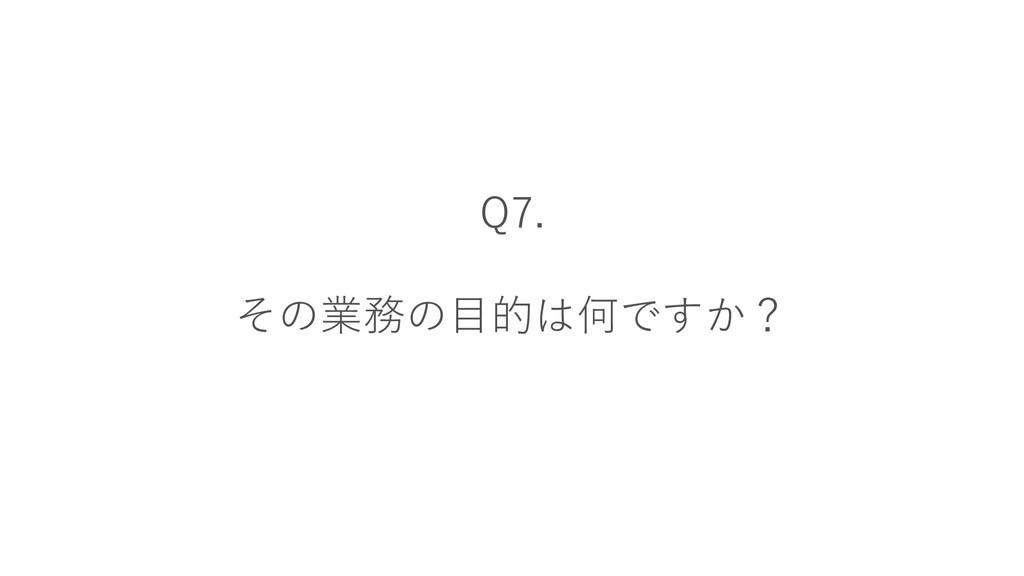 Q7. その業務の目的は何ですか?