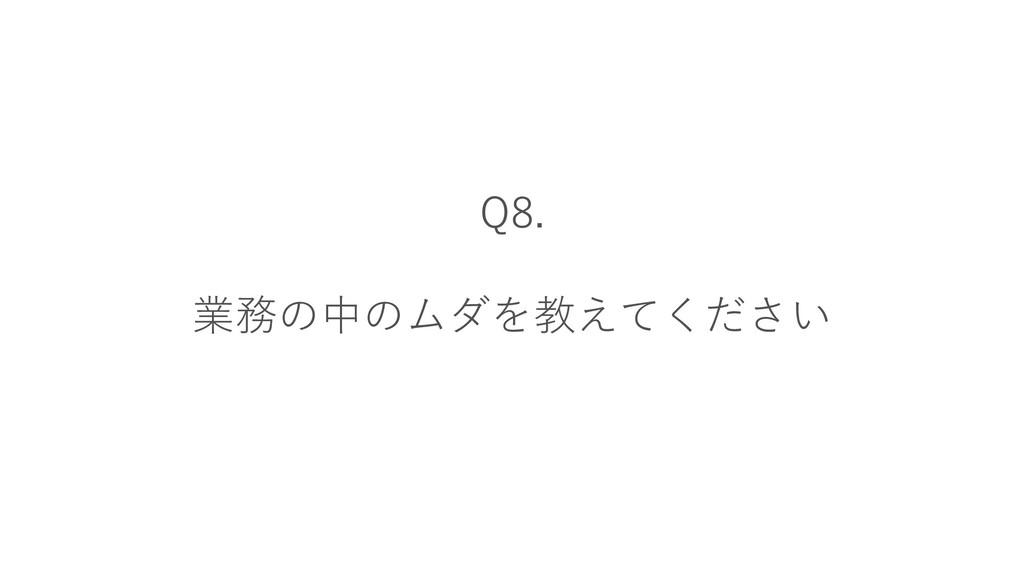 Q8. 業務の中のムダを教えてください