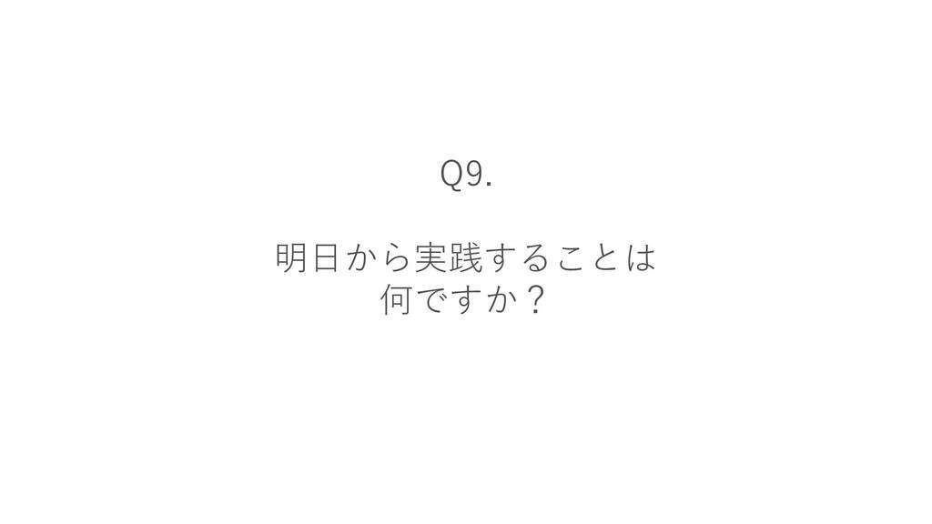 Q9. 明日から実践することは 何ですか?