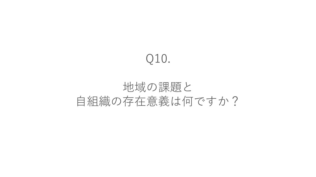 Q10. 地域の課題と 自組織の存在意義は何ですか?