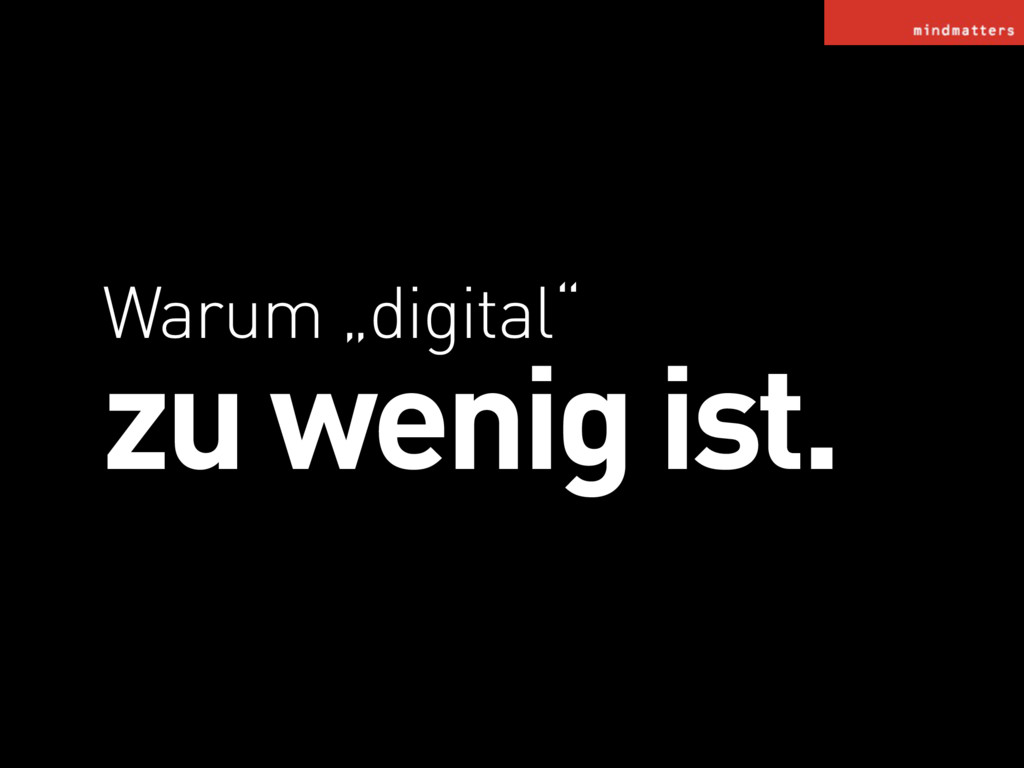 """Warum """"digital"""" zu wenig ist."""