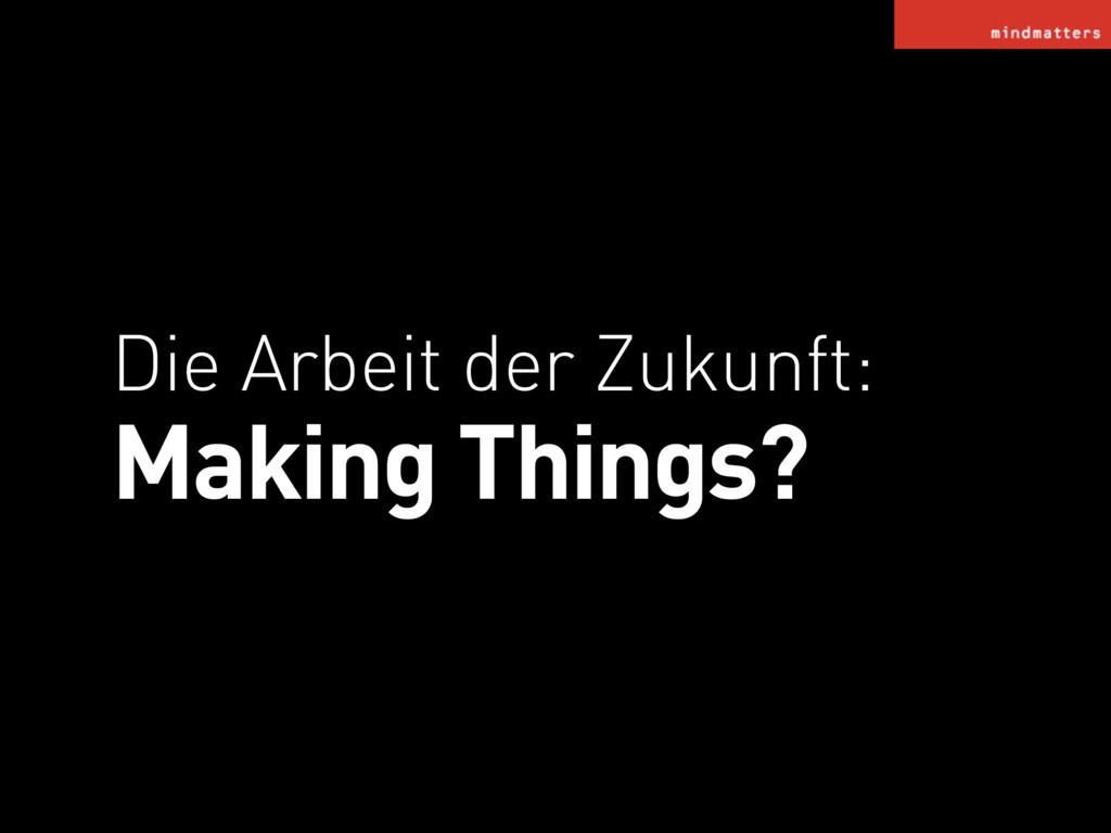 Die Arbeit der Zukunft: Making Things?