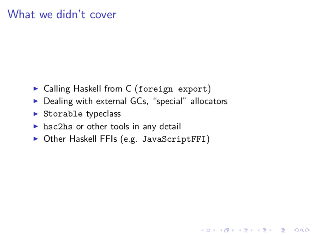 What we didn't cover Calling Haskell from C (fo...
