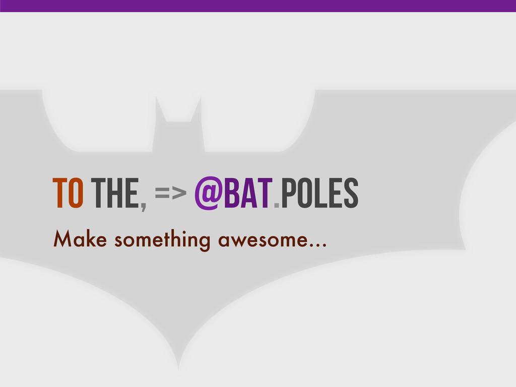 To the, => @Bat.Poles Make something awesome...