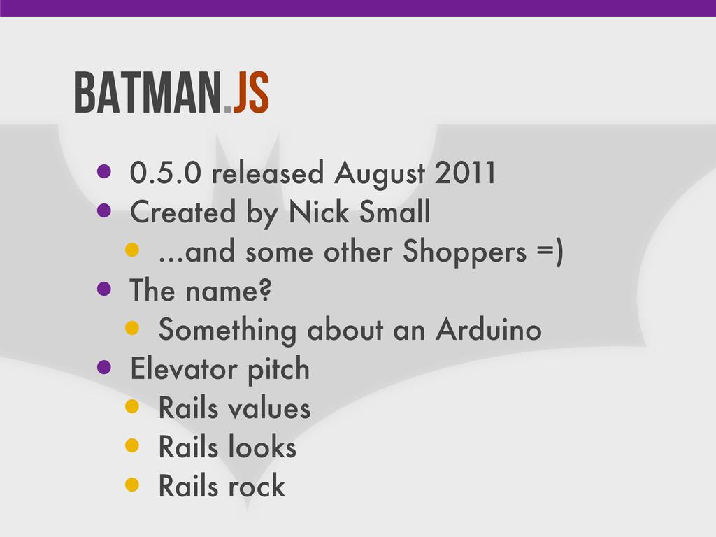 Batman.js • 0.5.0 released August 2011 • Create...