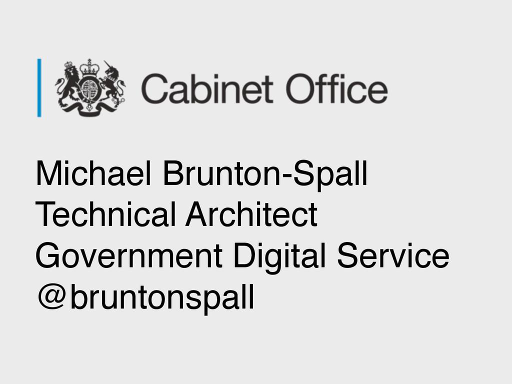 Michael Brunton-Spall! Technical Architect! Gov...