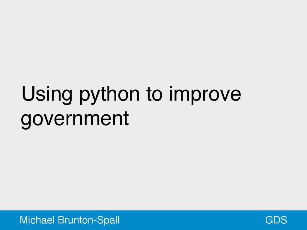 Using python to improve government GDS Michael ...