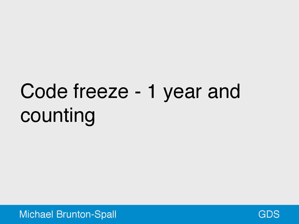 Code freeze - 1 year and counting GDS Michael B...