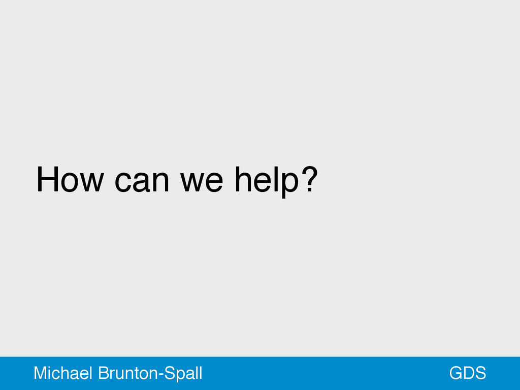 How can we help? GDS Michael Brunton-Spall