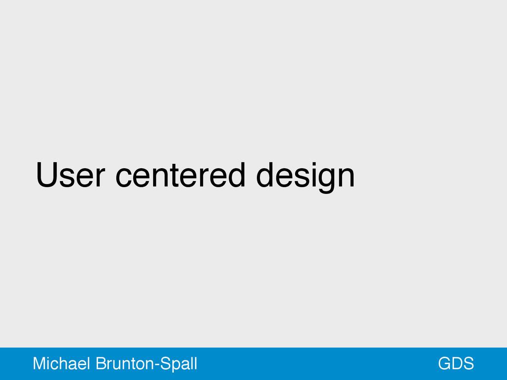 User centered design GDS Michael Brunton-Spall
