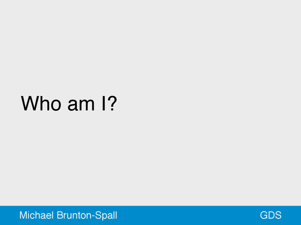 Who am I? GDS Michael Brunton-Spall
