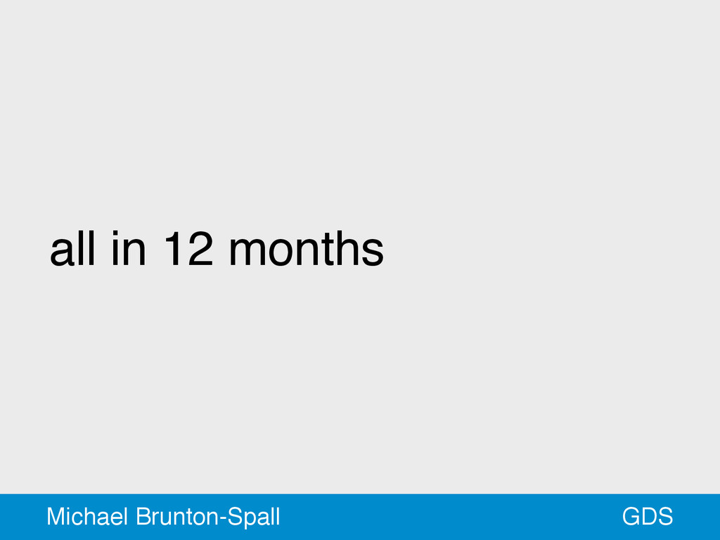 all in 12 months GDS Michael Brunton-Spall