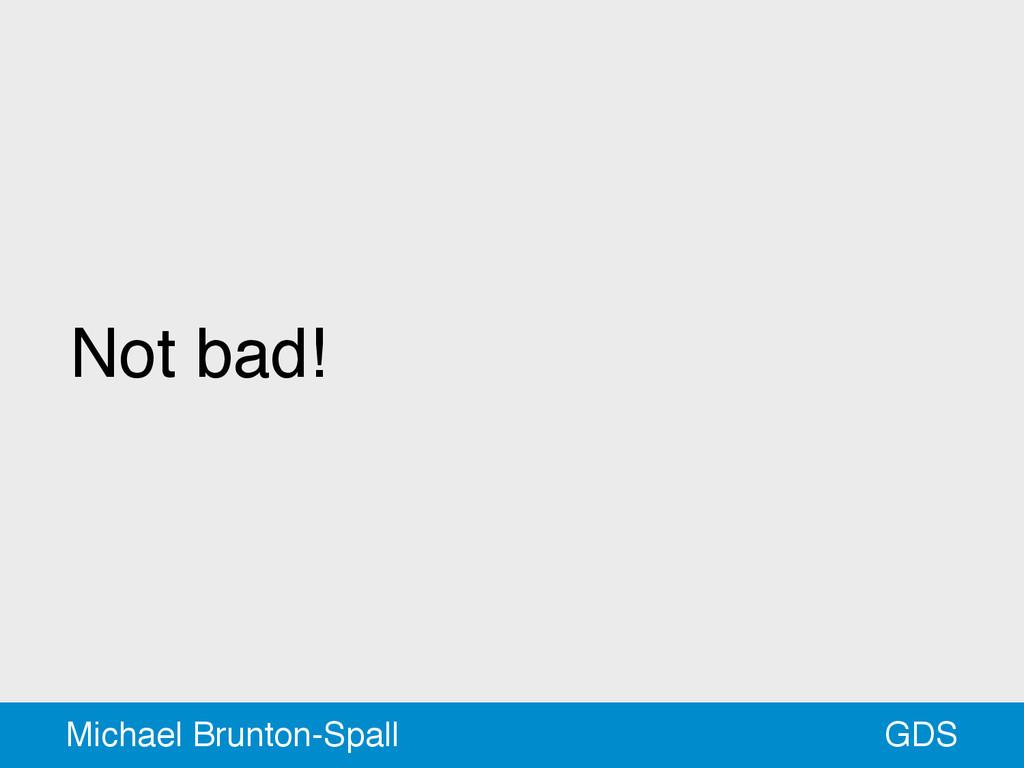 Not bad! GDS Michael Brunton-Spall