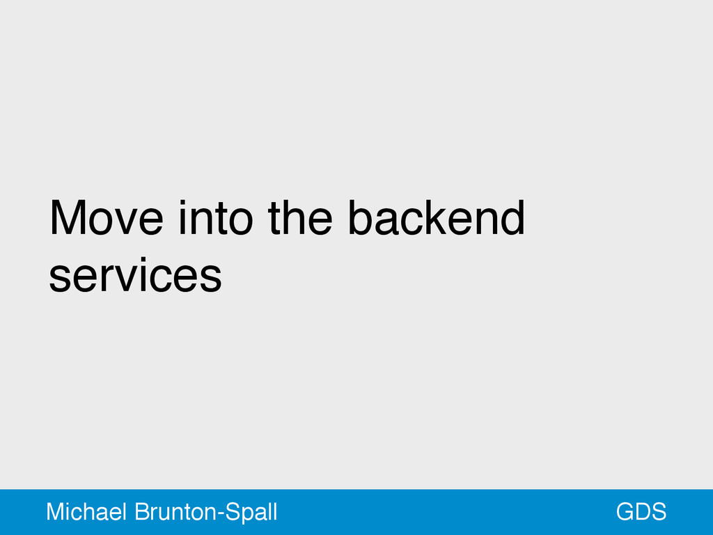 Move into the backend services GDS Michael Brun...