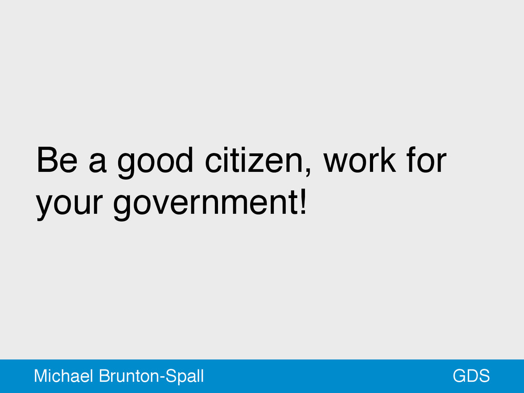 Be a good citizen, work for your government! GD...
