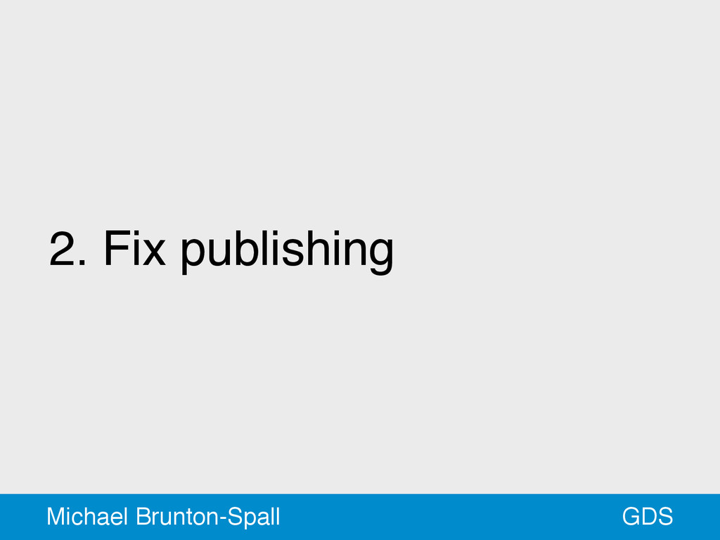2. Fix publishing GDS Michael Brunton-Spall