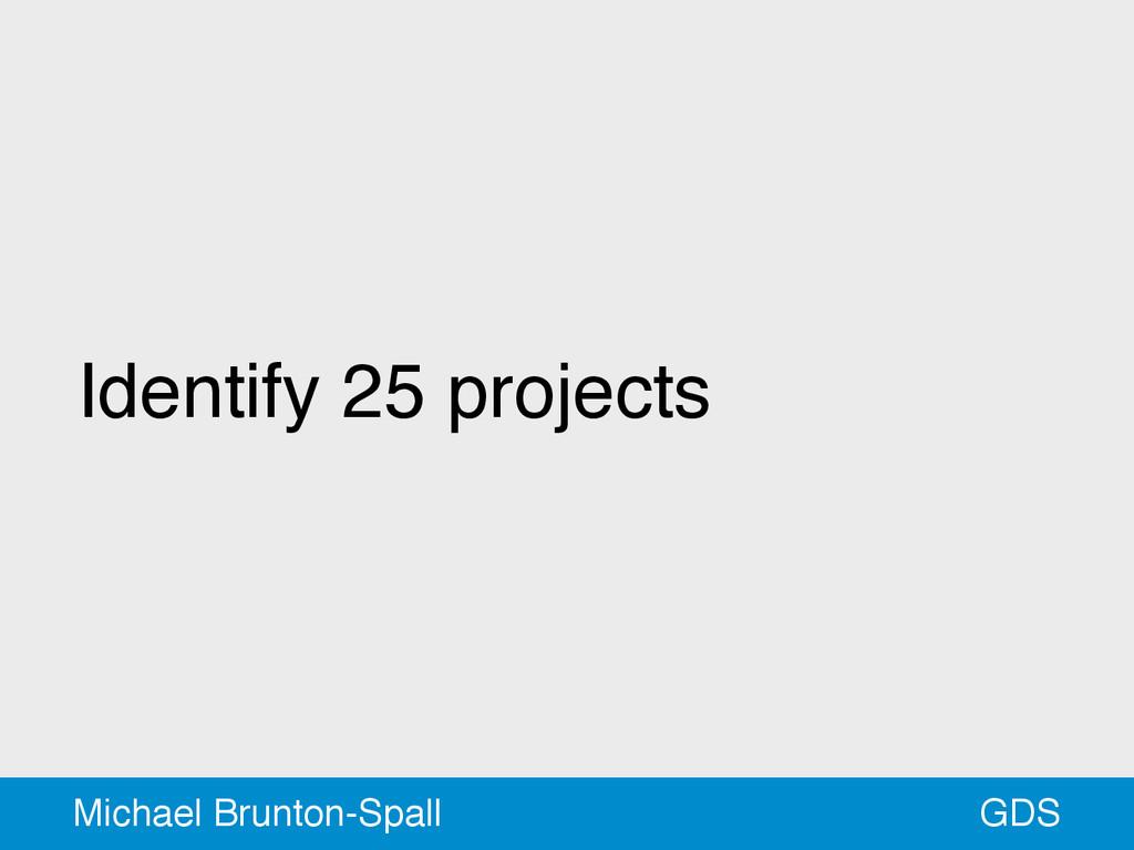 Identify 25 projects GDS Michael Brunton-Spall
