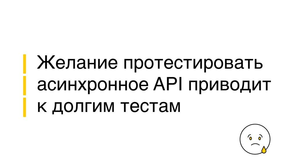 Желание протестировать асинхронное API приводит...
