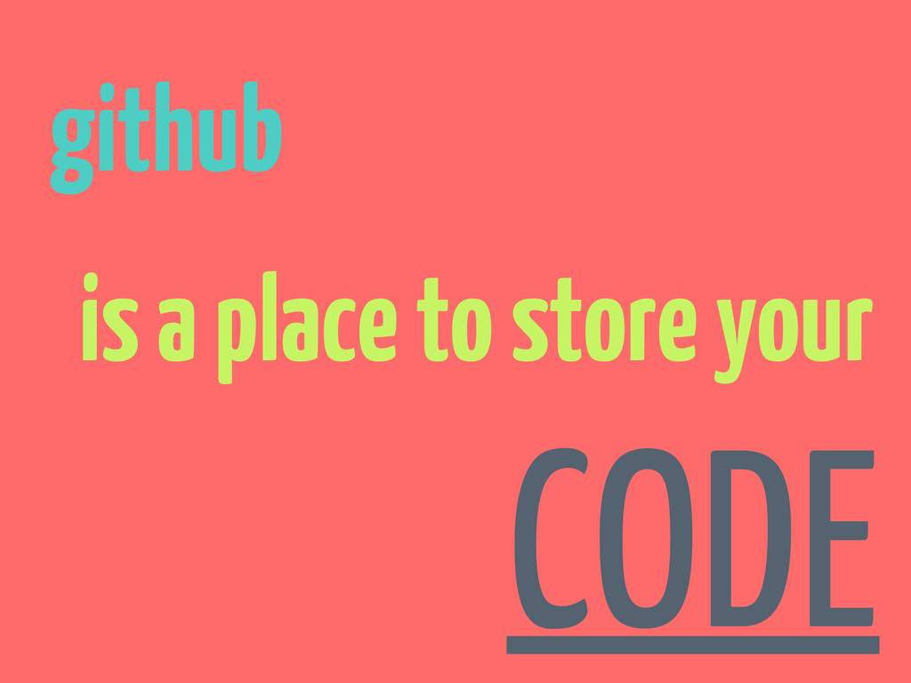 github is a place to store your CODE