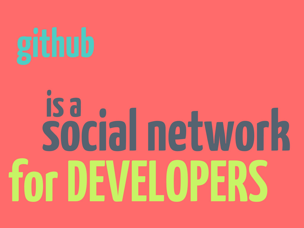 github is a social network for DEVELOPERS