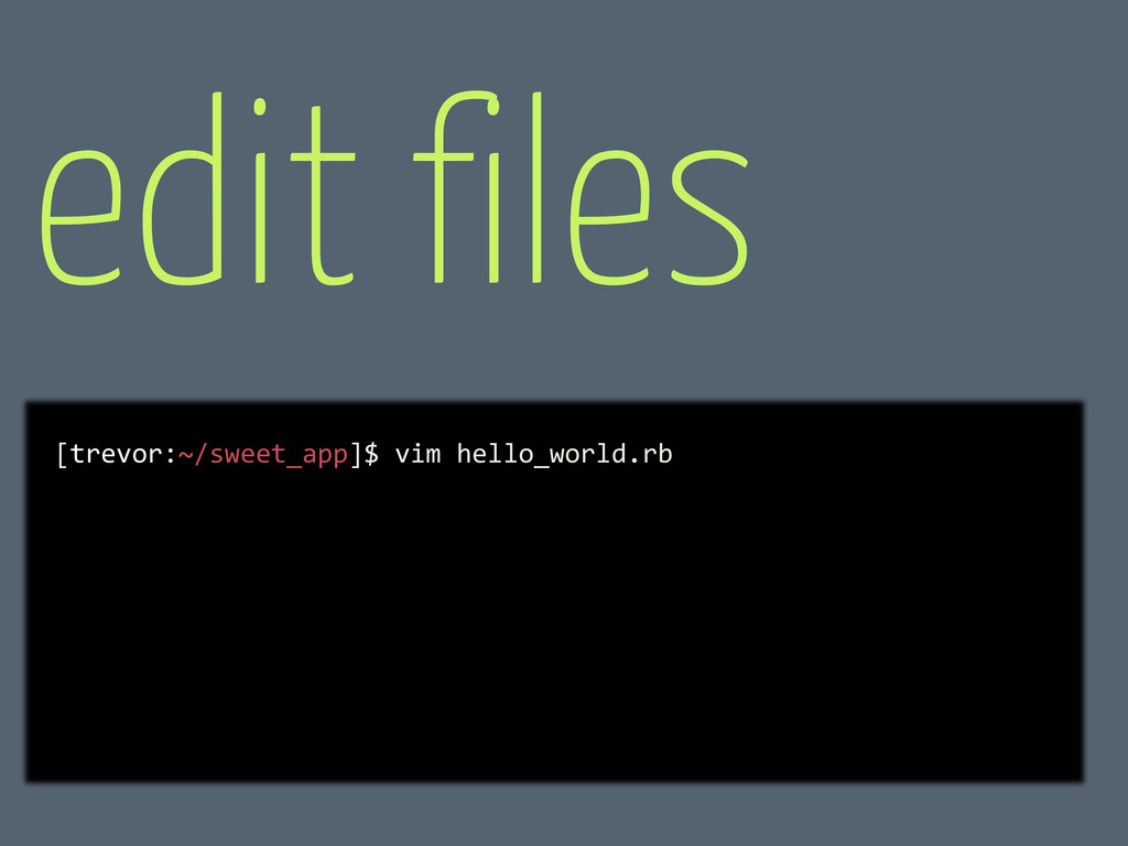 edit files [trevor:~/sweet_app]$ vim hello_worl...