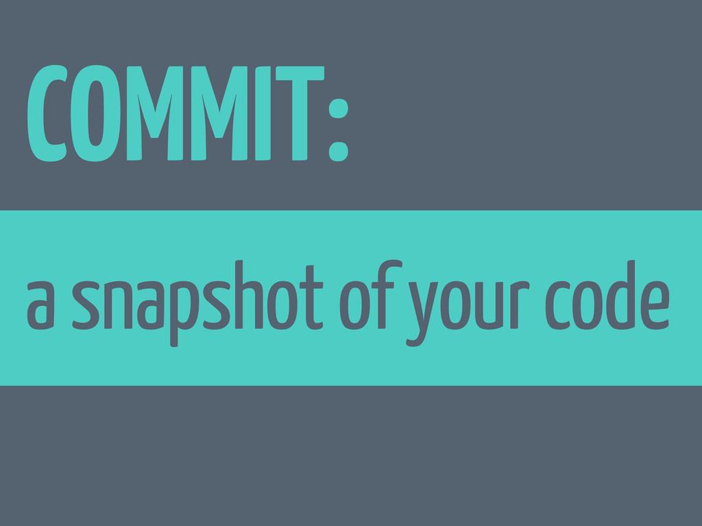 COMMIT: a snapshot of your code