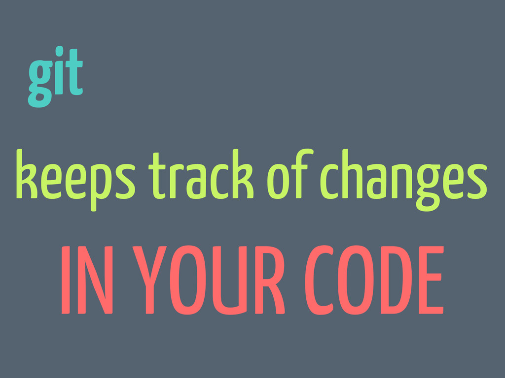 git keeps track of changes IN YOUR CODE