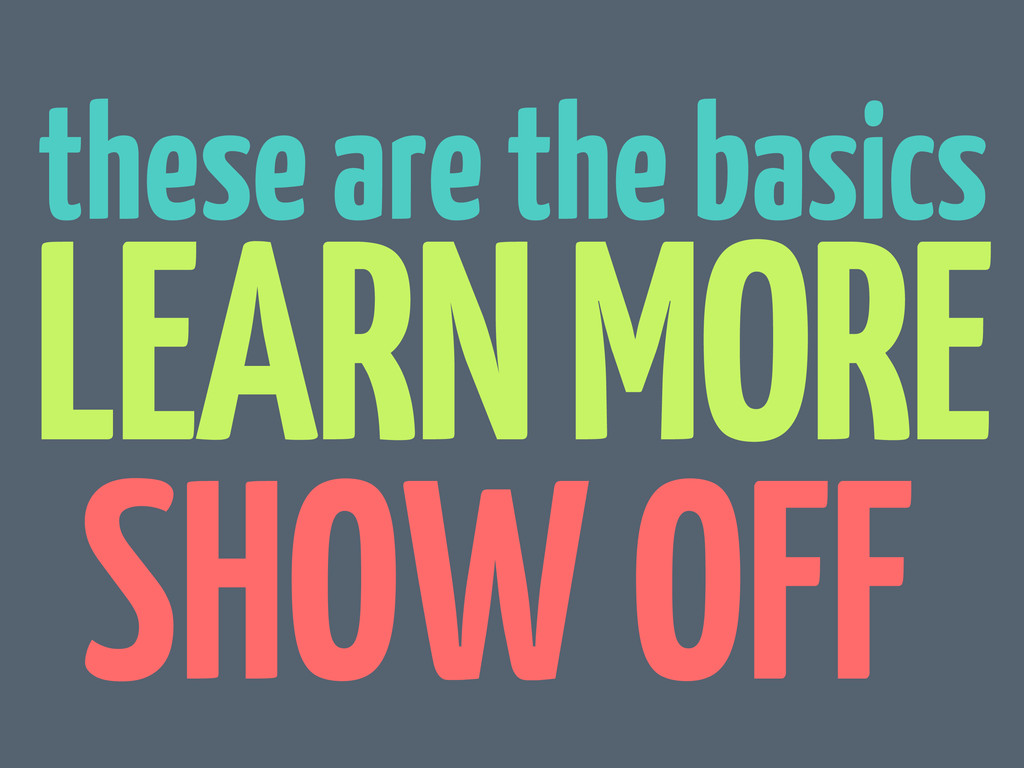 these are the basics LEARN MORE SHOW OFF