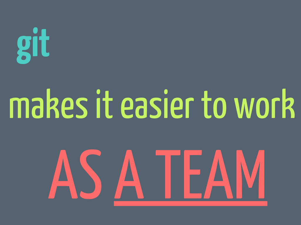 git makes it easier to work AS A TEAM
