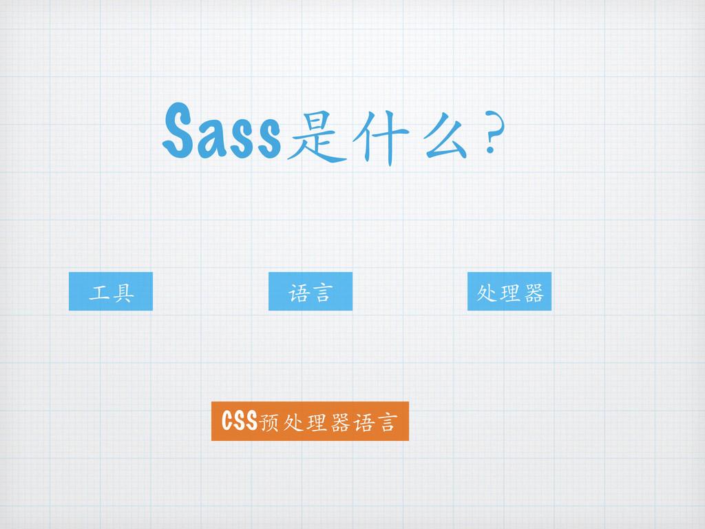 Sass是什么? ⼯工具 语⾔言 处理器 CSS预处理器语⾔言