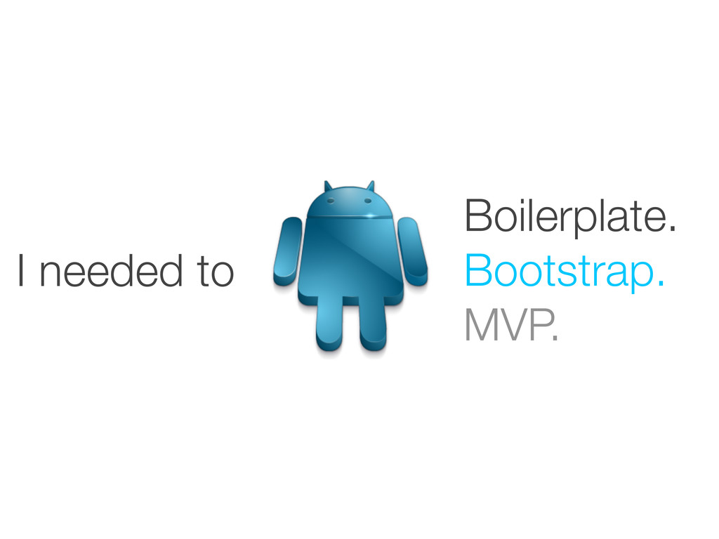 Boilerplate. Bootstrap. MVP. I needed to