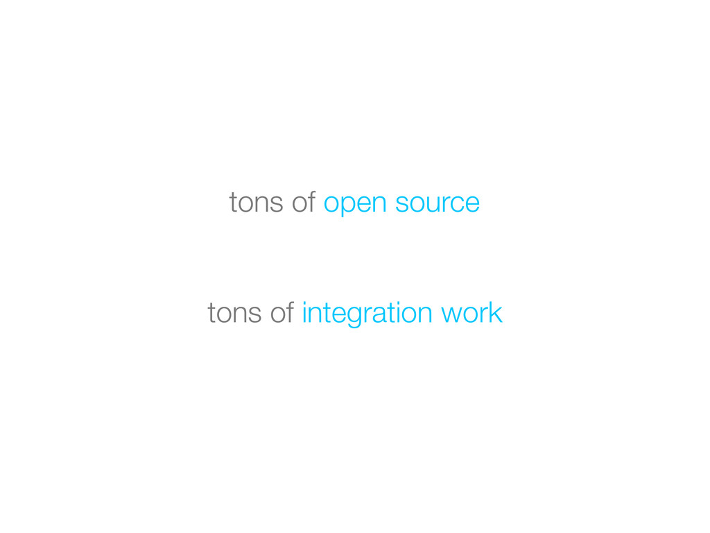 tons of integration work tons of open source