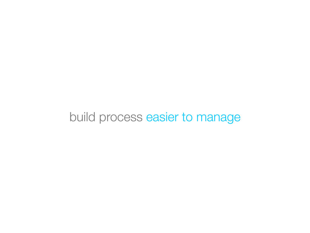 build process easier to manage