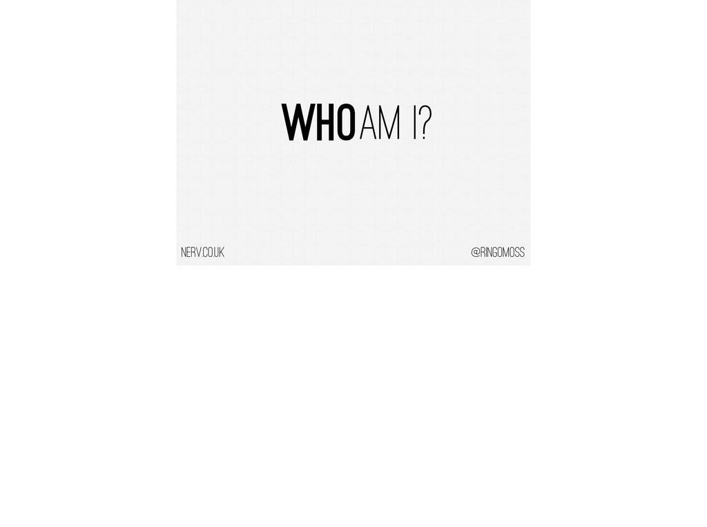 @ringomoss nerv.co.uk Who AM I?