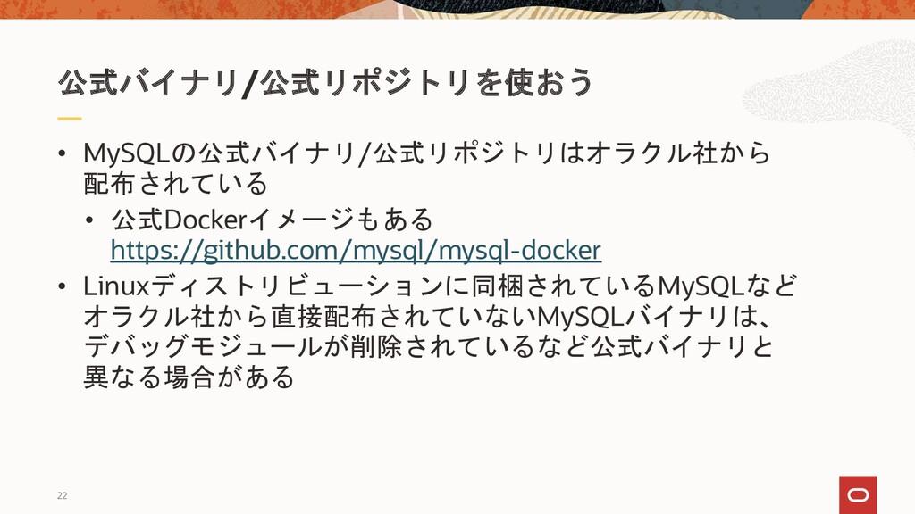 22 • MySQLの公式バイナリ/公式リポジトリはオラクル社から 配布されている • 公式D...