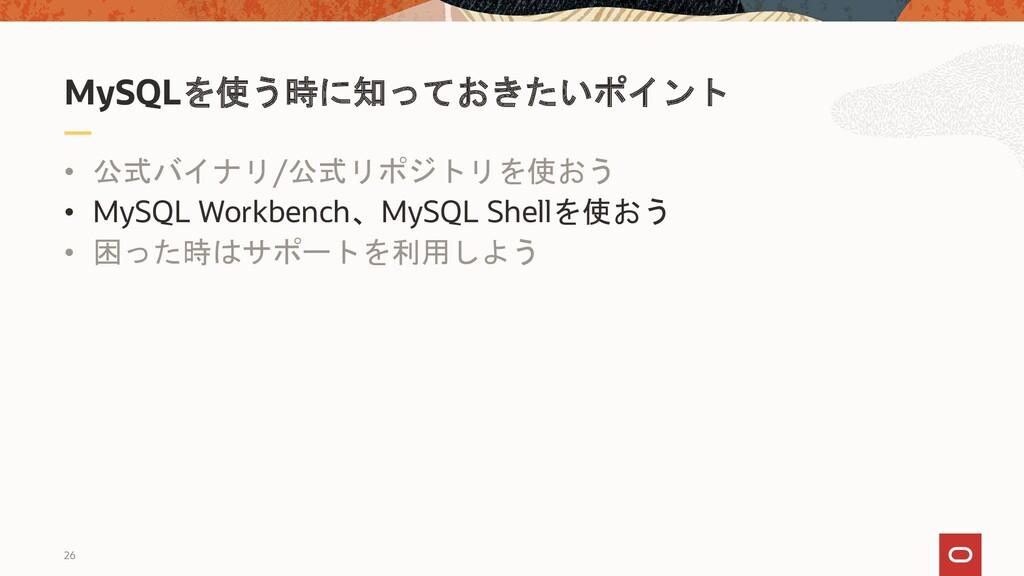 26 • 公式バイナリ/公式リポジトリを使おう • MySQL Workbench、MySQL...