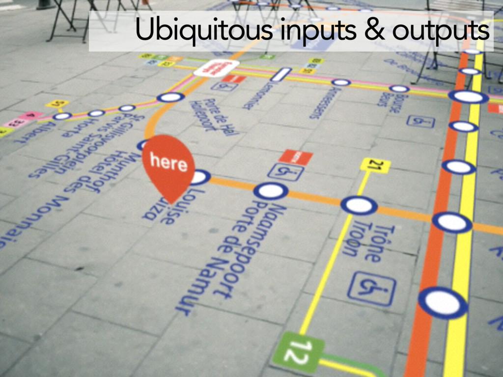 Ubiquitous inputs & outputs