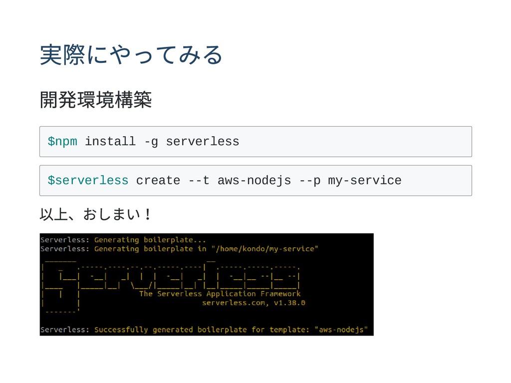 実際にやってみる 開発環境構築 $npm install -g serverless $ser...