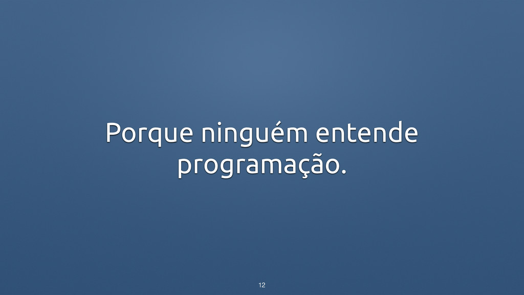Porque ninguém entende programação. 12