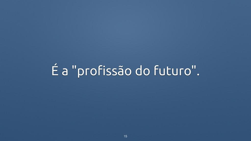 """É a """"profissão do futuro"""". 15"""