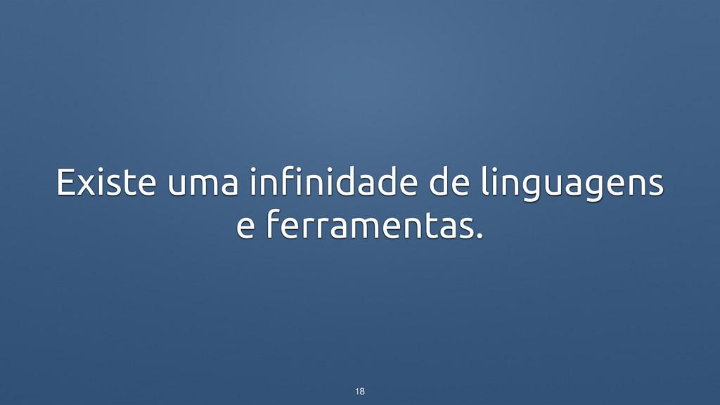 Existe uma infinidade de linguagens e ferrament...