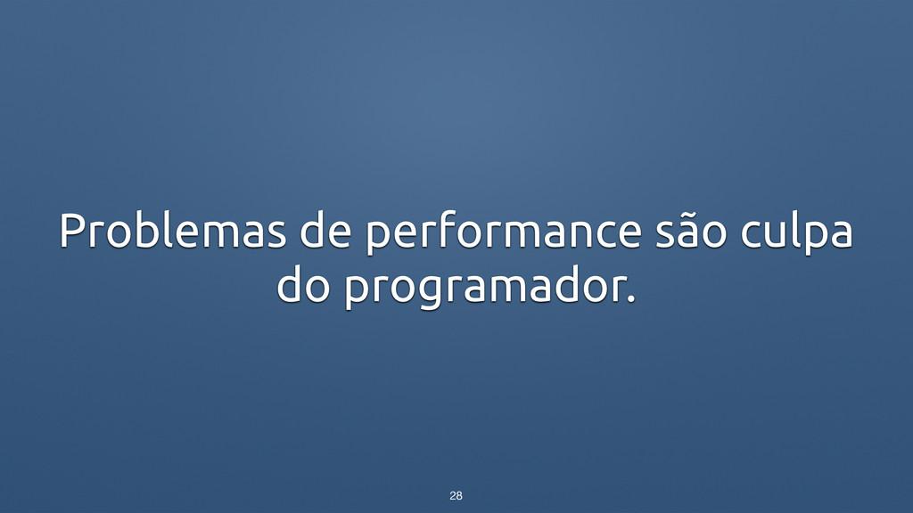 Problemas de performance são culpa do programad...