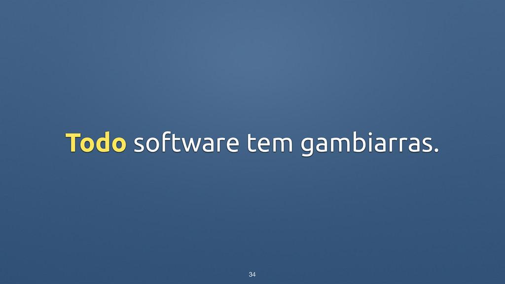 Todo software tem gambiarras. 34