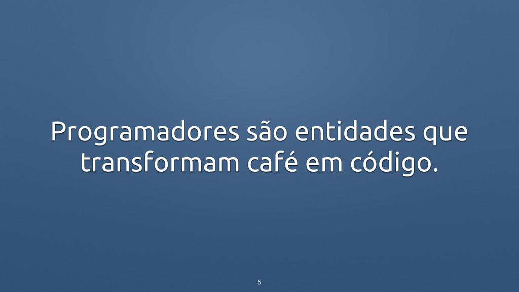 Programadores são entidades que transformam caf...