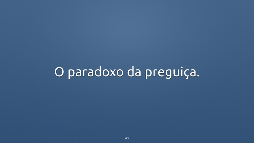 O paradoxo da preguiça. 43