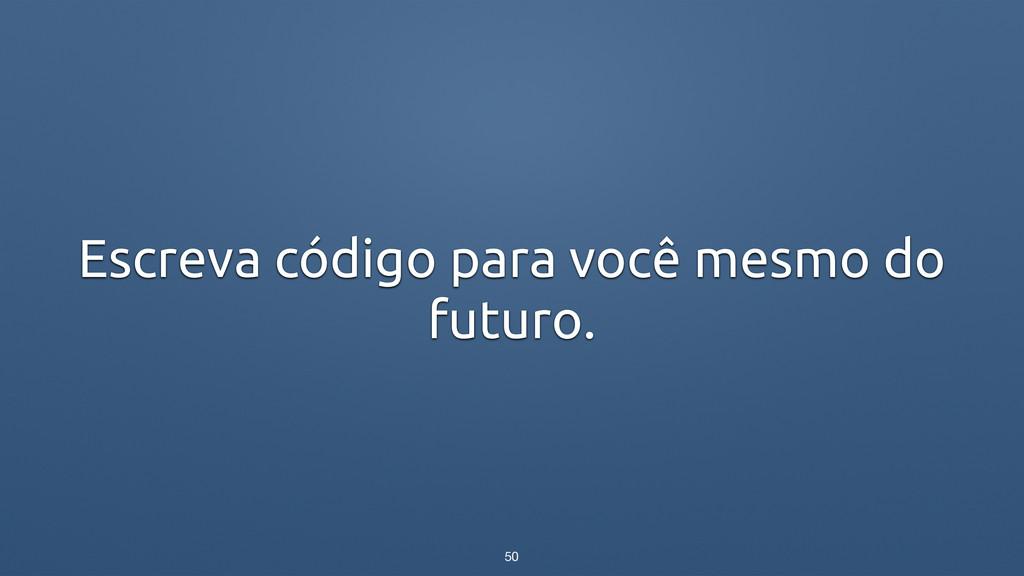 Escreva código para você mesmo do futuro. 50