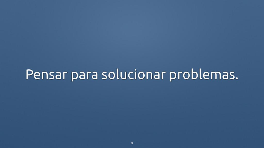 Pensar para solucionar problemas. 8