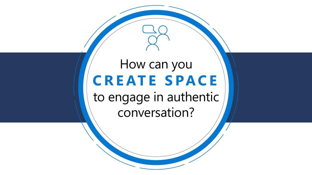 How can you C R E AT E S PA C E to engage in au...