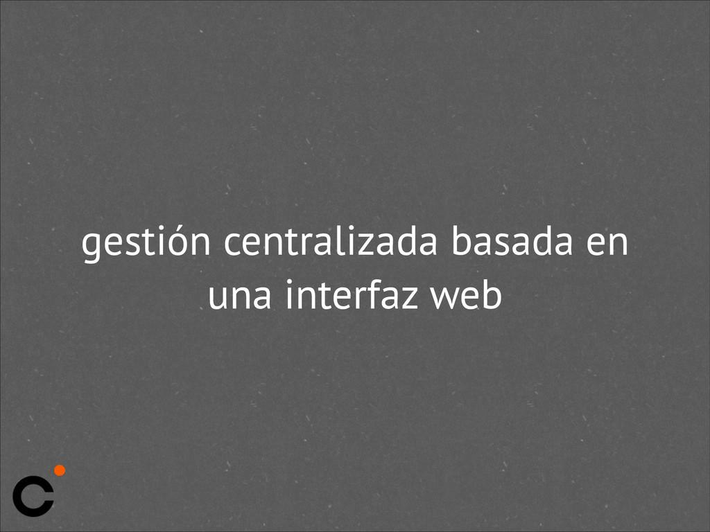 gestión centralizada basada en una interfaz web