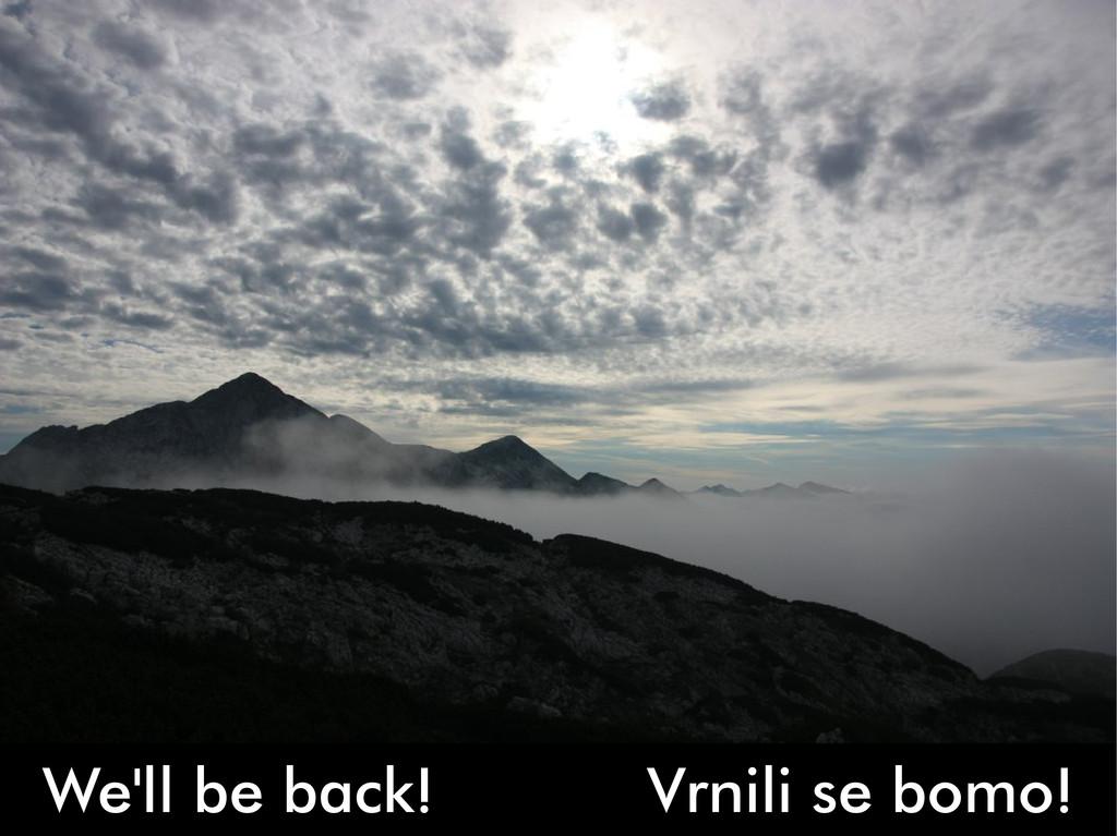 We'll be back! Vrnili se bomo!